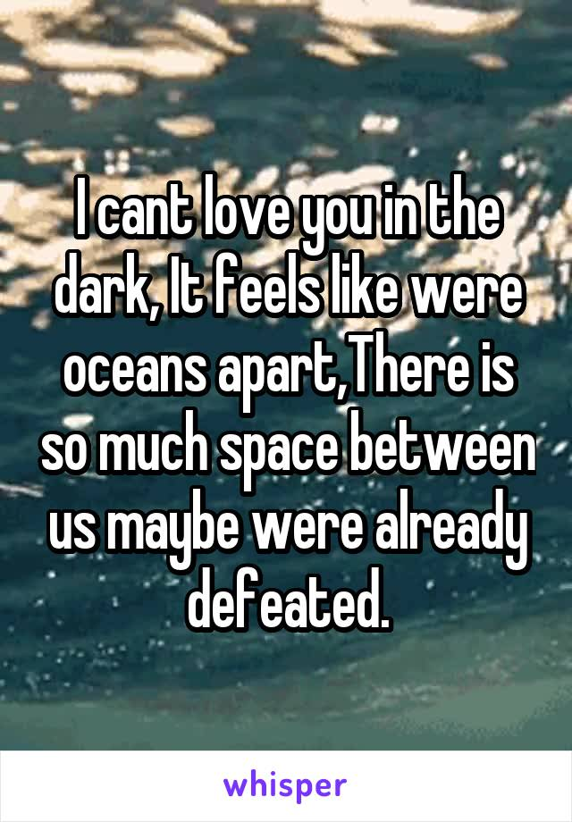 I cant love you in the dark, It feels like were oceans apart,There is so much space between us maybe were already defeated.