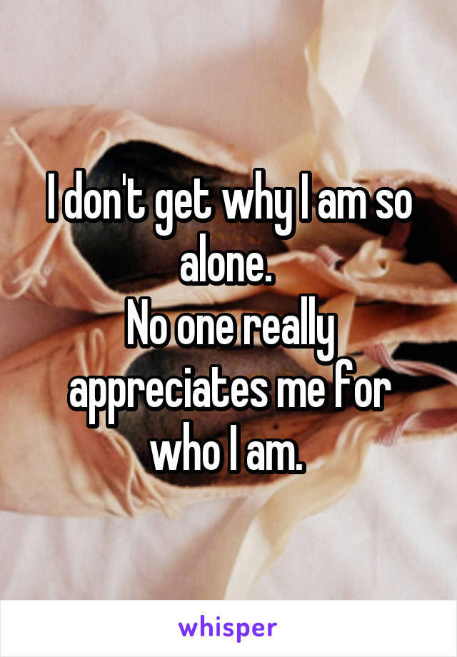 I don't get why I am so alone.  No one really appreciates me for who I am.