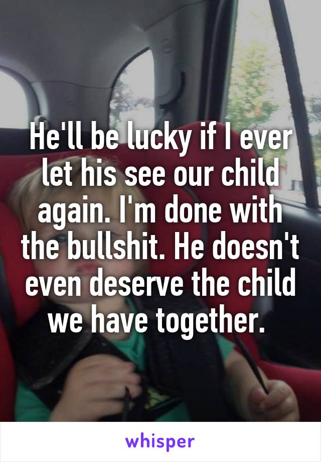 He'll be lucky if I ever let his see our child again. I'm done with the bullshit. He doesn't even deserve the child we have together.