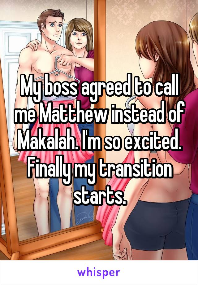 My boss agreed to call me Matthew instead of Makalah. I'm so excited. Finally my transition starts.