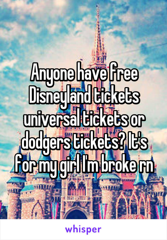 Anyone have free Disneyland tickets universal tickets or dodgers tickets? It's for my girl I'm broke rn