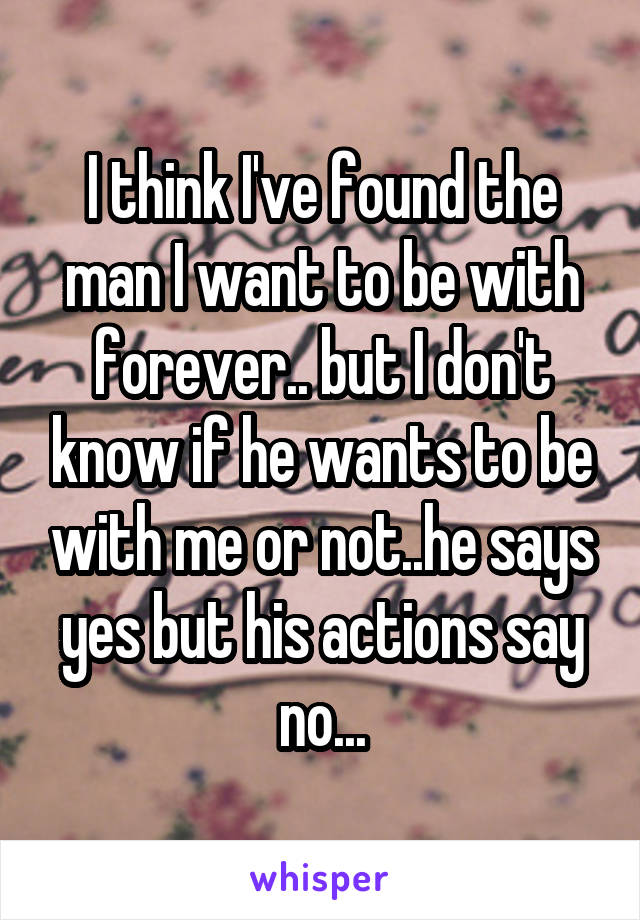 I think I've found the man I want to be with forever.. but I don't know if he wants to be with me or not..he says yes but his actions say no...