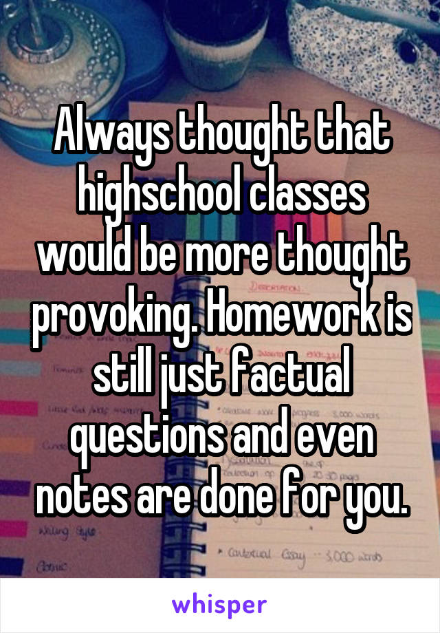 Always thought that highschool classes would be more thought provoking. Homework is still just factual questions and even notes are done for you.