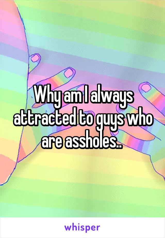 Why am I always attracted to guys who are assholes..