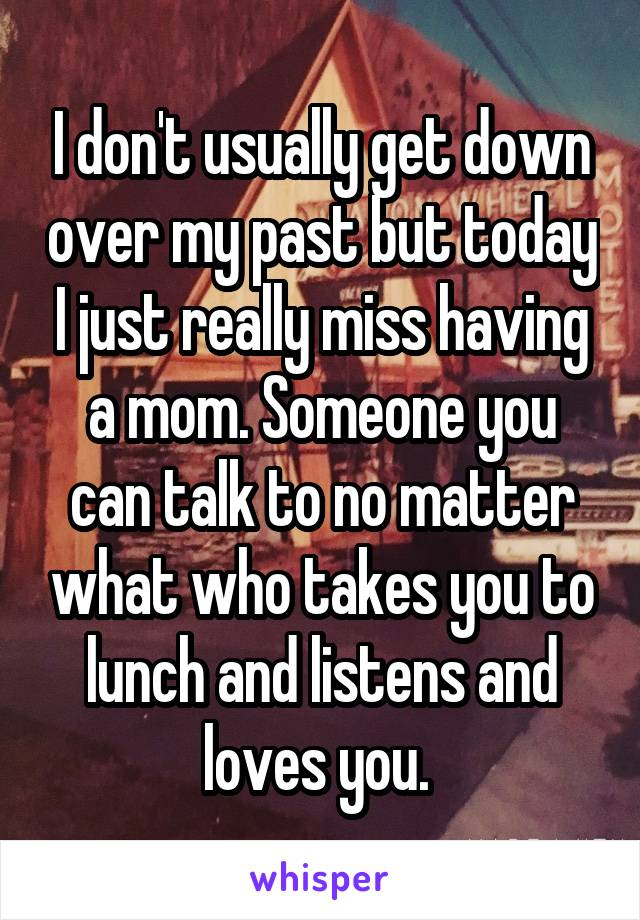 I don't usually get down over my past but today I just really miss having a mom. Someone you can talk to no matter what who takes you to lunch and listens and loves you.