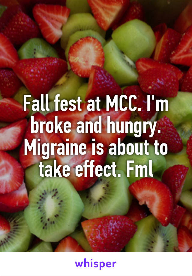 Fall fest at MCC. I'm broke and hungry. Migraine is about to take effect. Fml