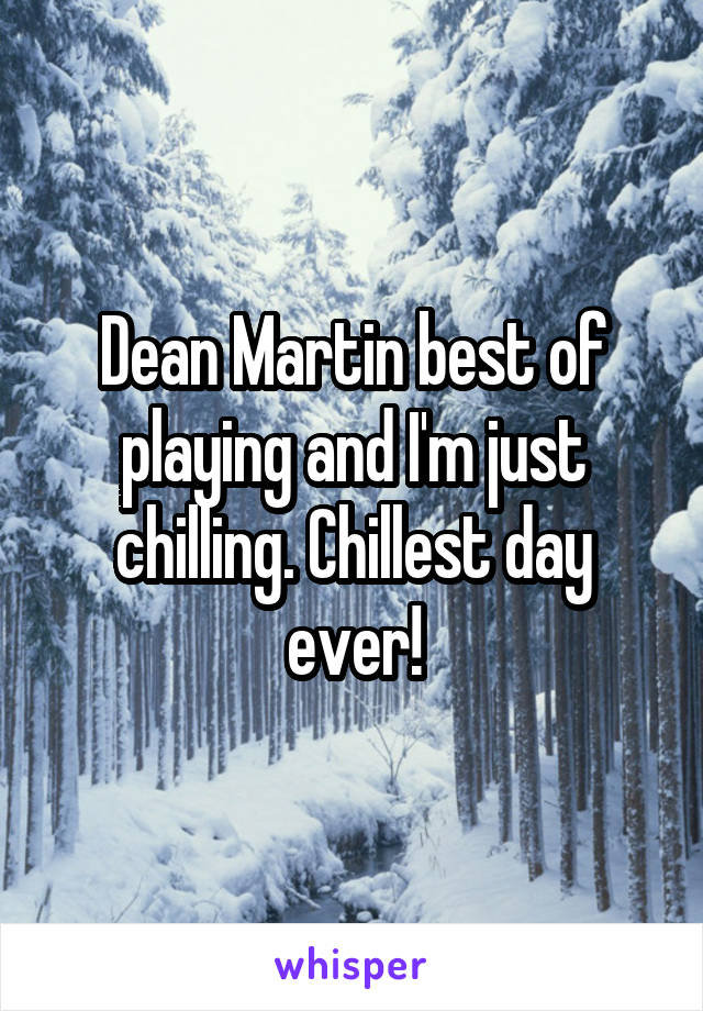 Dean Martin best of playing and I'm just chilling. Chillest day ever!