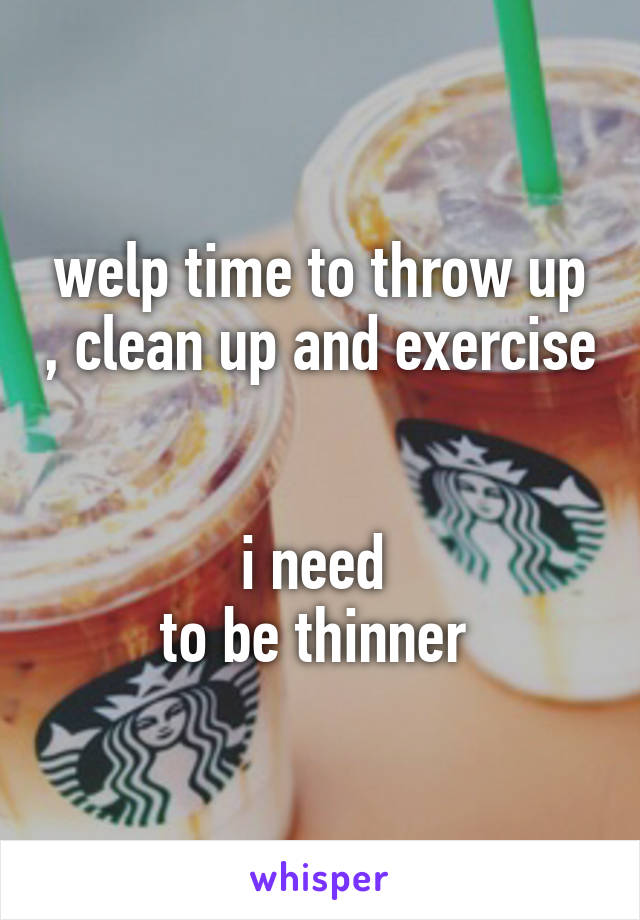 welp time to throw up , clean up and exercise   i need  to be thinner