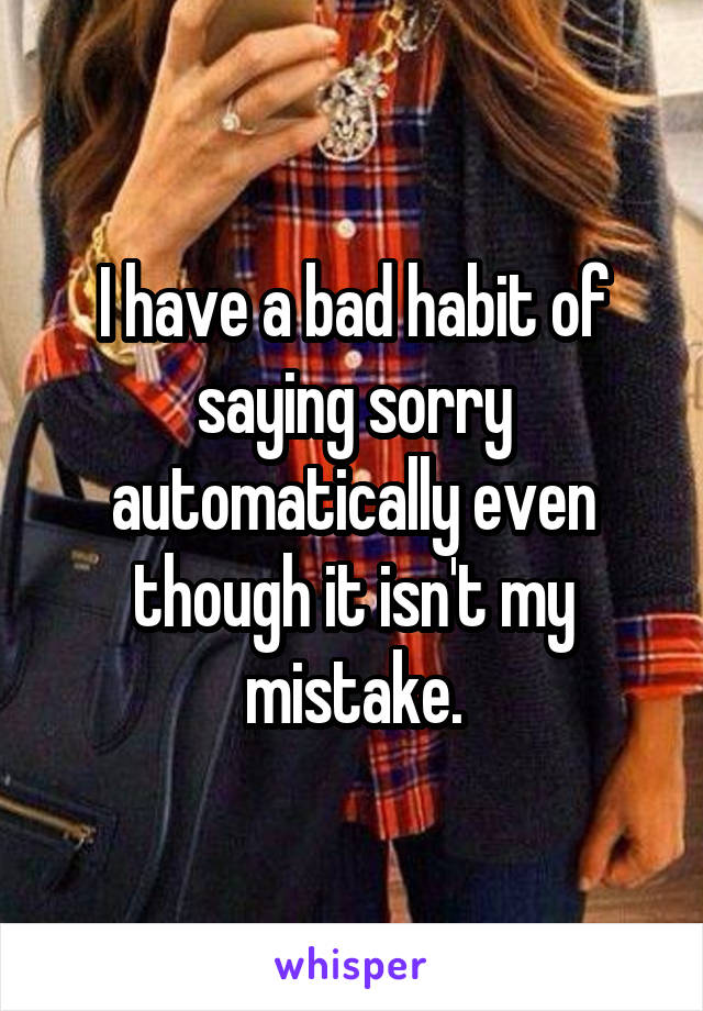 I have a bad habit of saying sorry automatically even though it isn't my mistake.