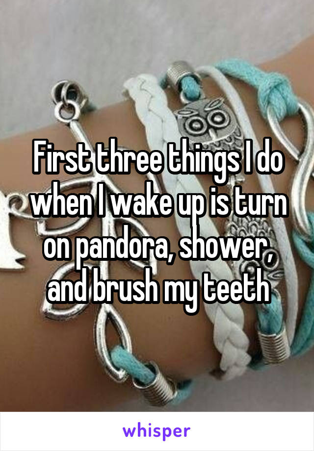 First three things I do when I wake up is turn on pandora, shower, and brush my teeth