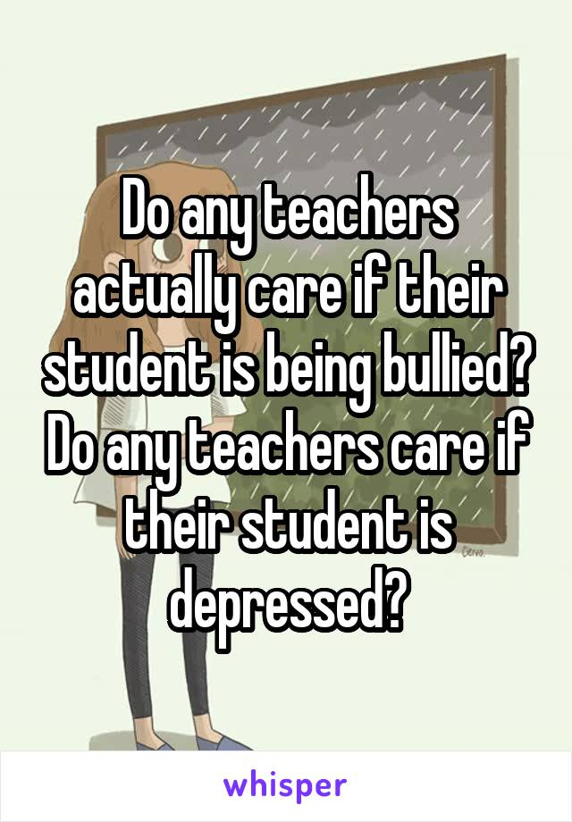 Do any teachers actually care if their student is being bullied? Do any teachers care if their student is depressed?