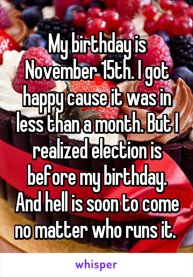 My birthday is November 15th. I got happy cause it was in less than a month. But I realized election is before my birthday. And hell is soon to come no matter who runs it.
