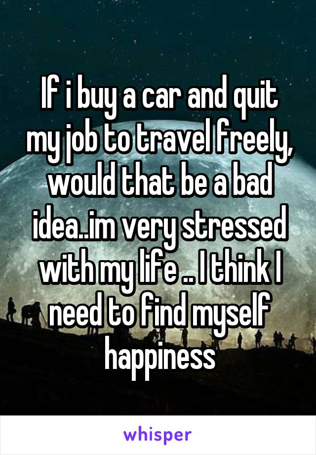 If i buy a car and quit my job to travel freely, would that be a bad idea..im very stressed with my life .. I think I need to find myself happiness