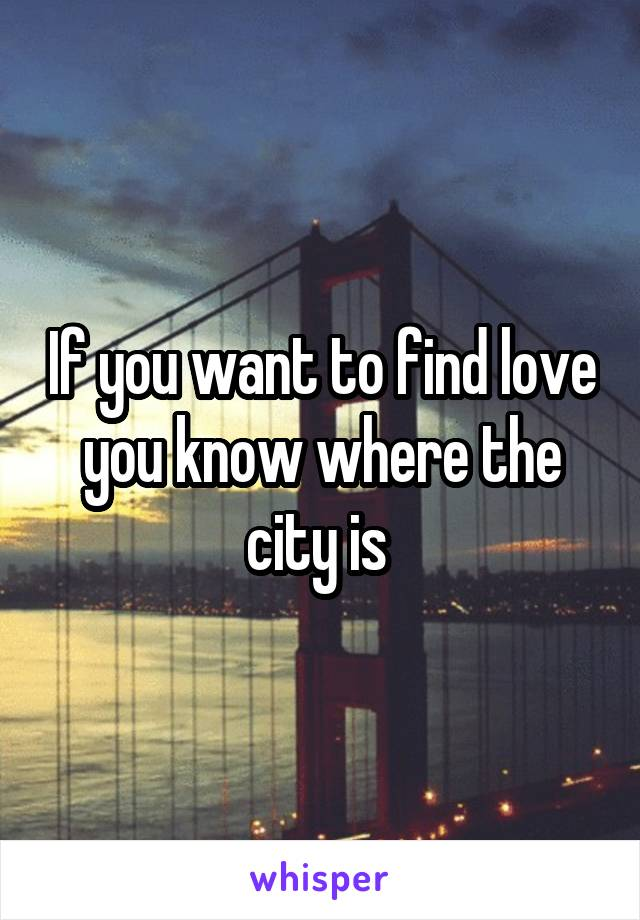 If you want to find love you know where the city is