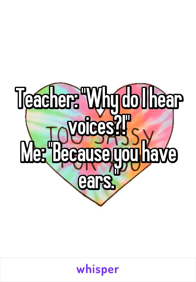 "Teacher: ""Why do I hear voices?!"" Me: ""Because you have ears."""