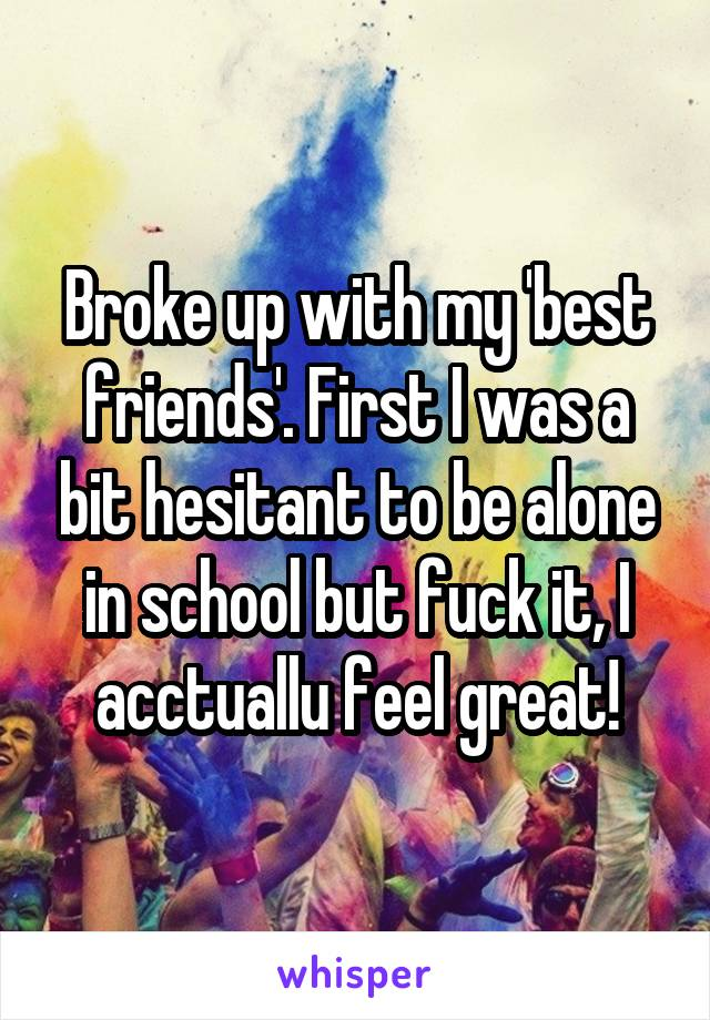 Broke up with my 'best friends'. First I was a bit hesitant to be alone in school but fuck it, I acctuallu feel great!