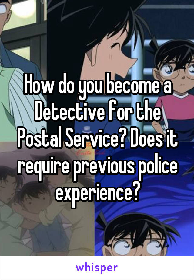 How do you become a Detective for the Postal Service? Does it require previous police experience?