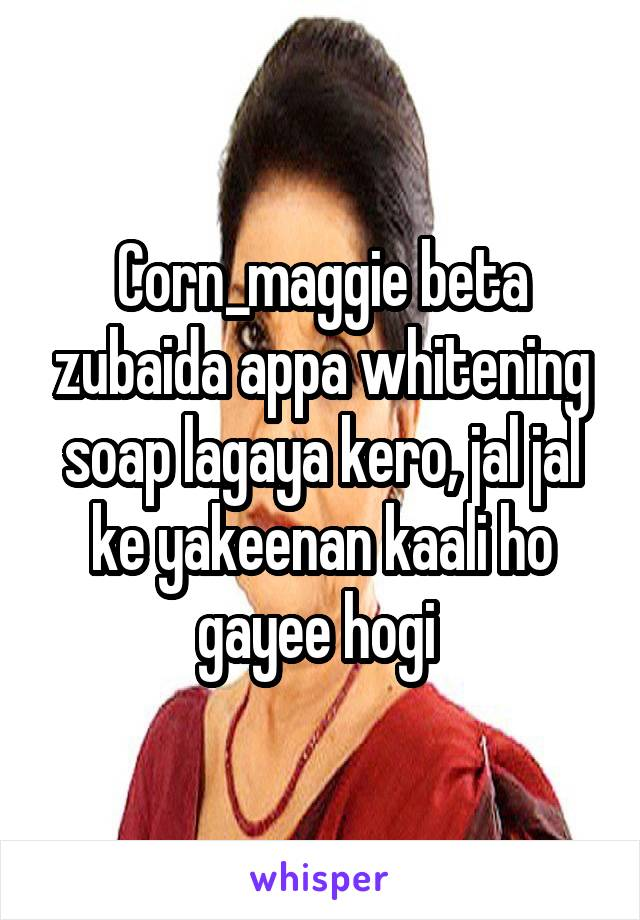 Corn_maggie beta zubaida appa whitening soap lagaya kero, jal jal ke yakeenan kaali ho gayee hogi