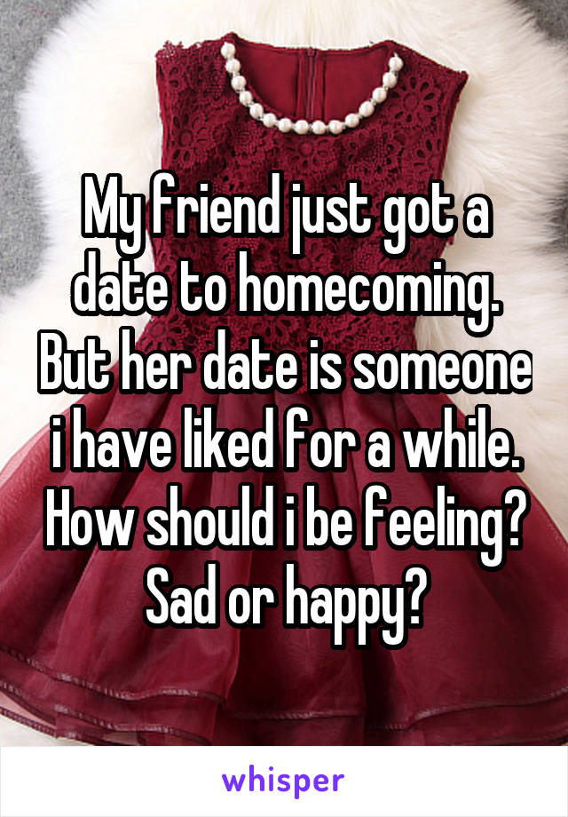 My friend just got a date to homecoming. But her date is someone i have liked for a while. How should i be feeling? Sad or happy?