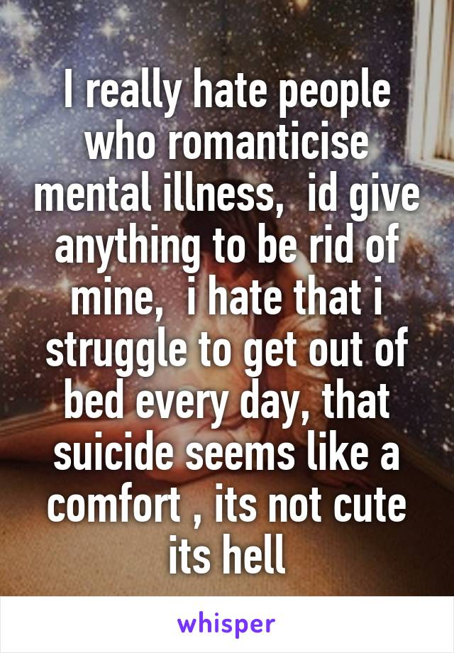 I really hate people who romanticise mental illness,  id give anything to be rid of mine,  i hate that i struggle to get out of bed every day, that suicide seems like a comfort , its not cute its hell