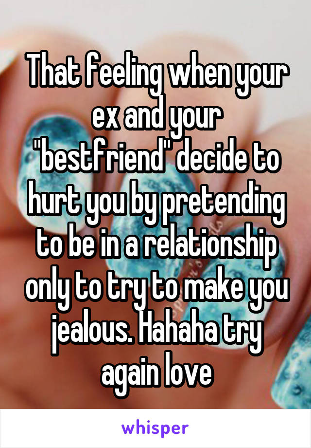 """That feeling when your ex and your """"bestfriend"""" decide to hurt you by pretending to be in a relationship only to try to make you jealous. Hahaha try again love"""