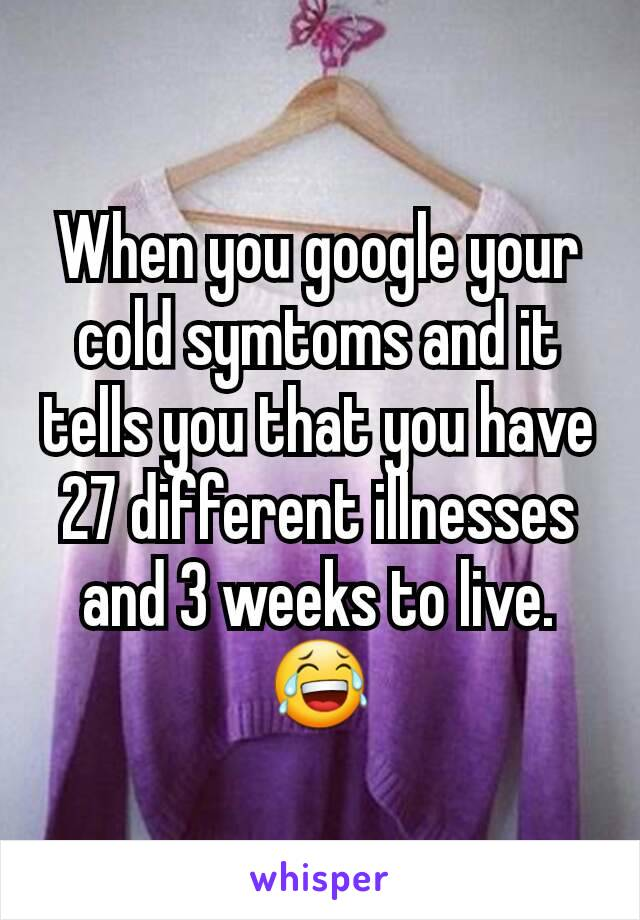When you google your cold symtoms and it tells you that you have 27 different illnesses and 3 weeks to live. 😂