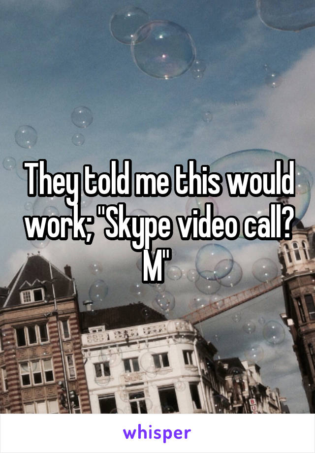 """They told me this would work; """"Skype video call? M"""""""