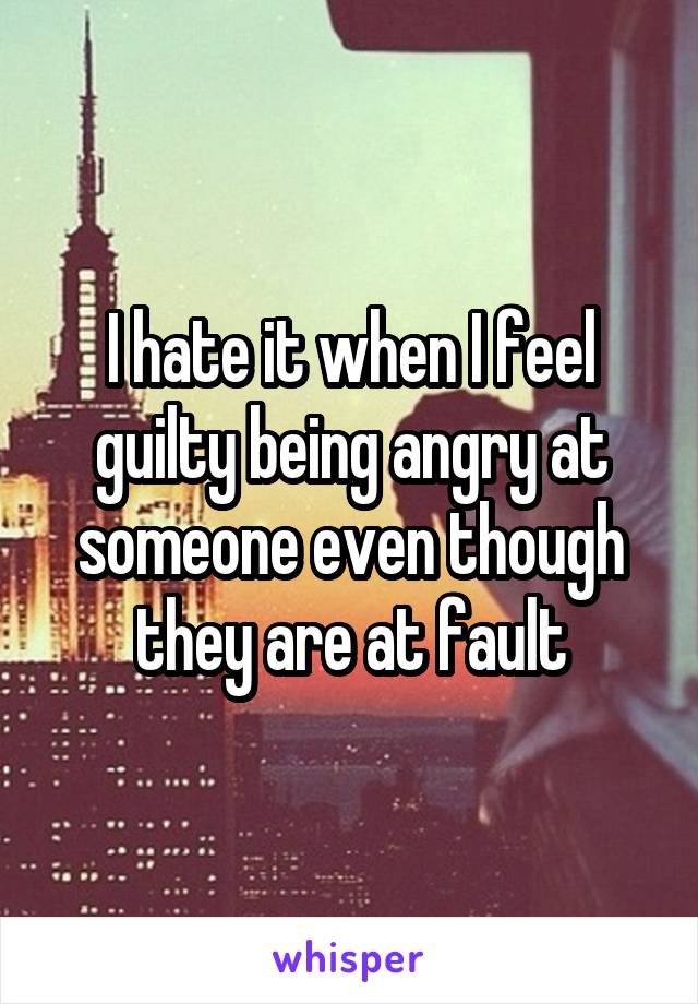 I hate it when I feel guilty being angry at someone even though they are at fault