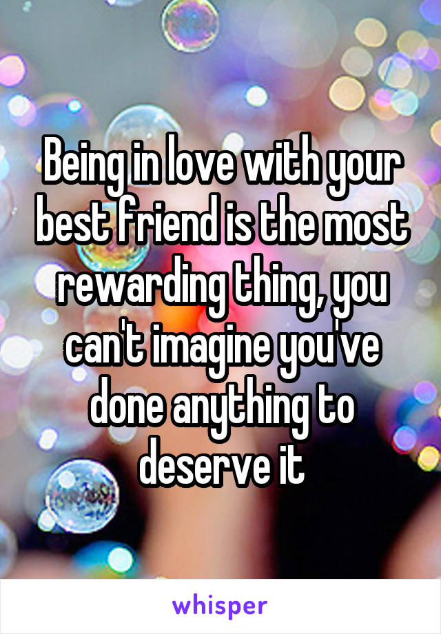 Being in love with your best friend is the most rewarding thing, you can't imagine you've done anything to deserve it