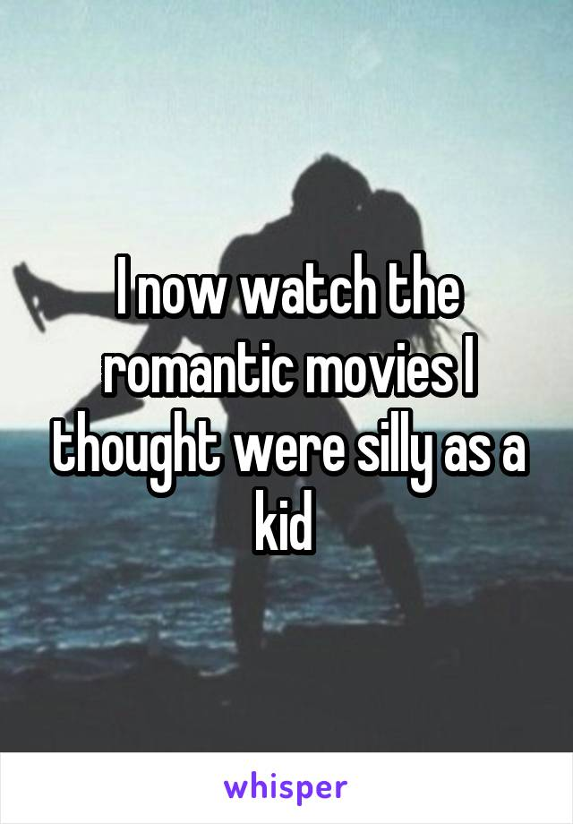 I now watch the romantic movies I thought were silly as a kid