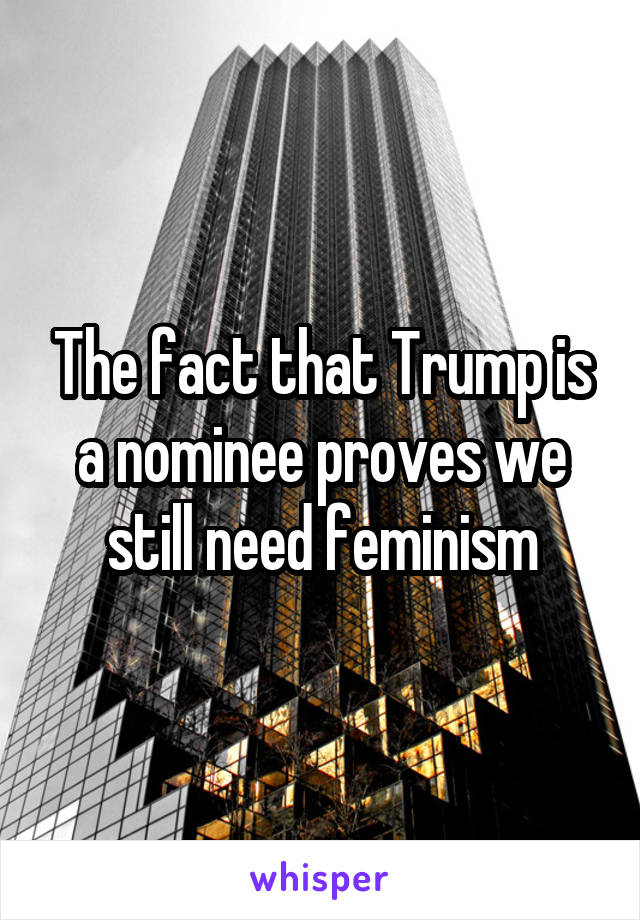 The fact that Trump is a nominee proves we still need feminism