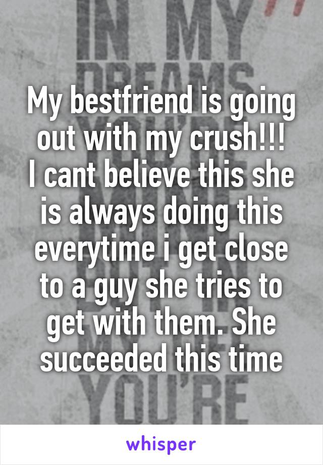 My bestfriend is going out with my crush!!! I cant believe this she is always doing this everytime i get close to a guy she tries to get with them. She succeeded this time