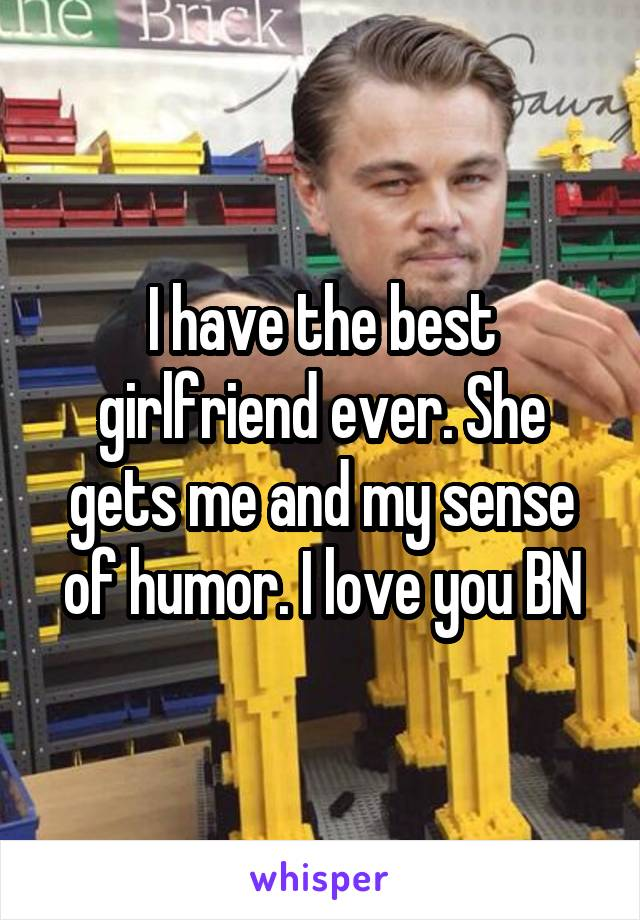 I have the best girlfriend ever. She gets me and my sense of humor. I love you BN
