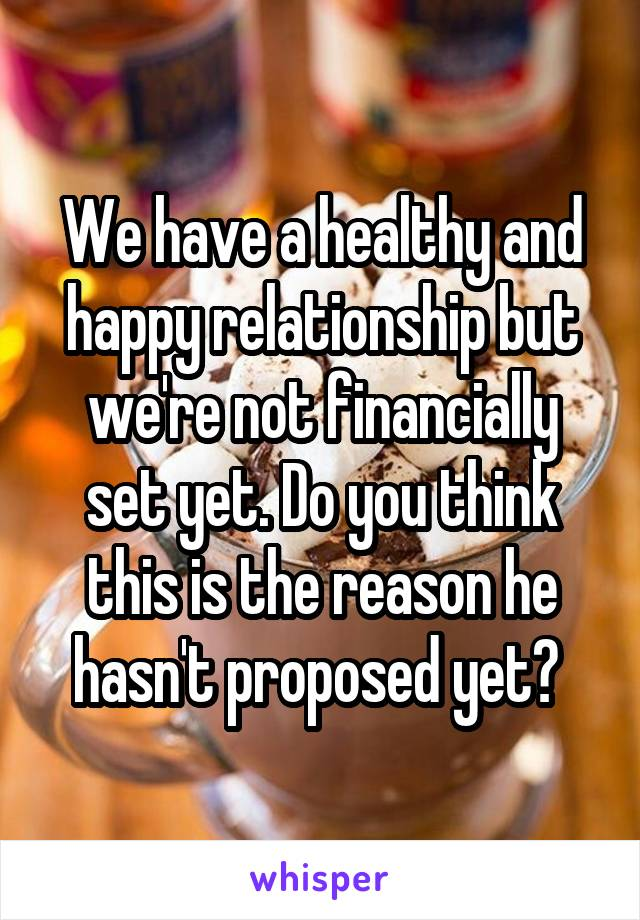 We have a healthy and happy relationship but we're not financially set yet. Do you think this is the reason he hasn't proposed yet?