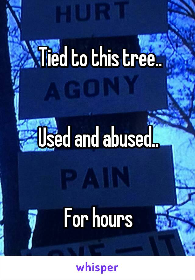Tied to this tree..   Used and abused..   For hours