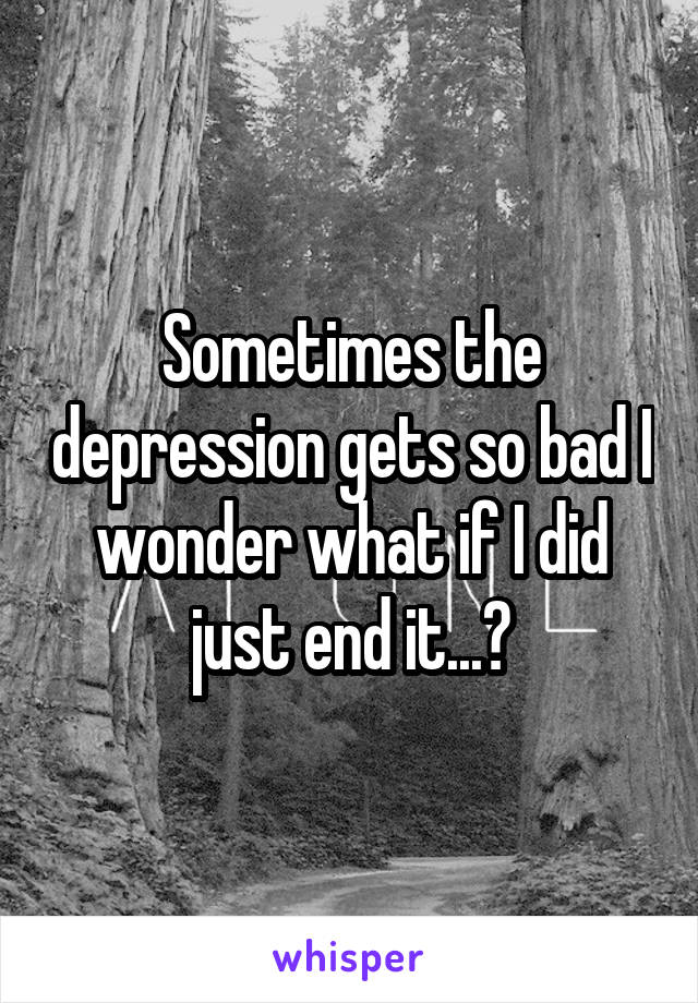 Sometimes the depression gets so bad I wonder what if I did just end it...?