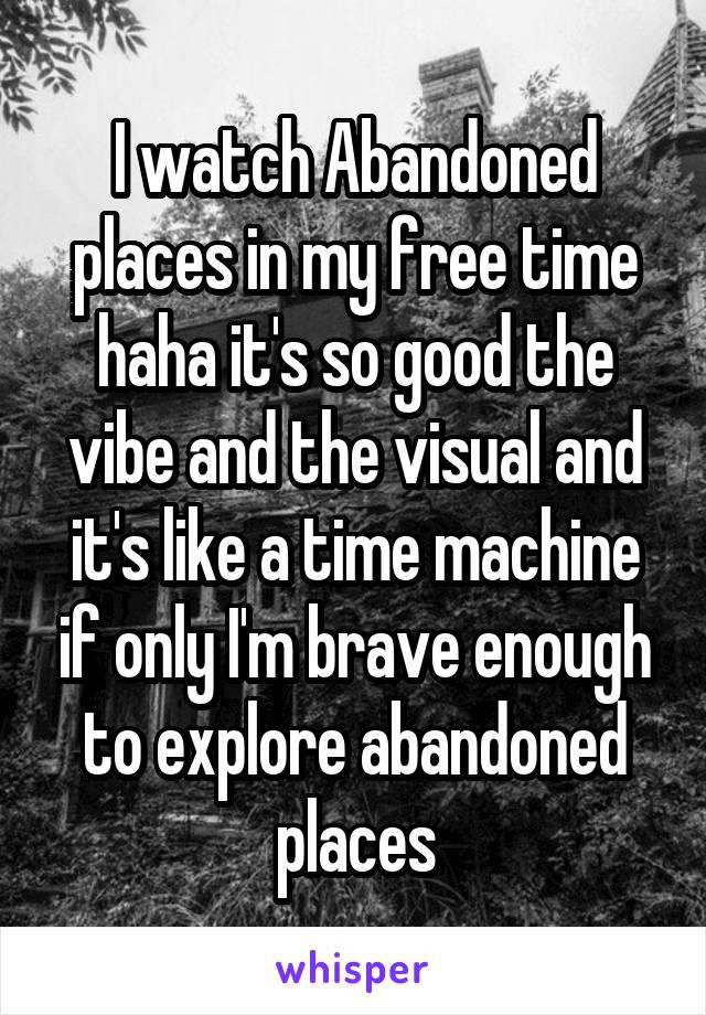 I watch Abandoned places in my free time haha it's so good the vibe and the visual and it's like a time machine if only I'm brave enough to explore abandoned places