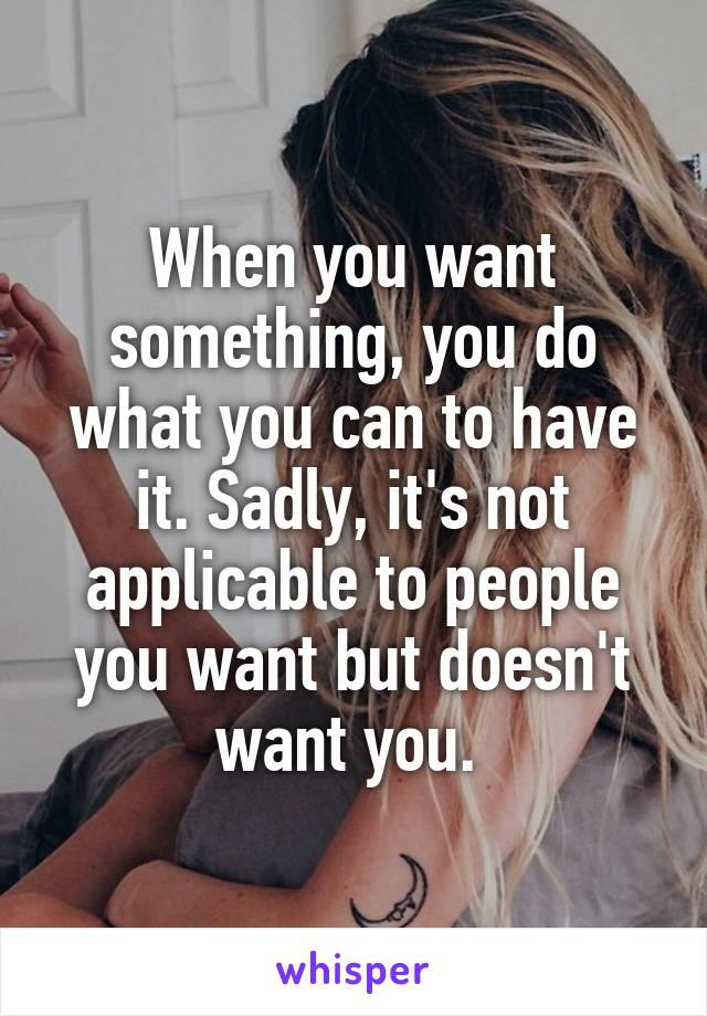 When you want something, you do what you can to have it. Sadly, it's not applicable to people you want but doesn't want you.