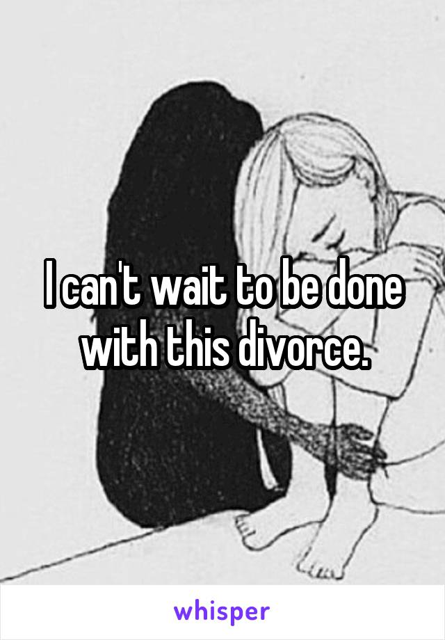 I can't wait to be done with this divorce.