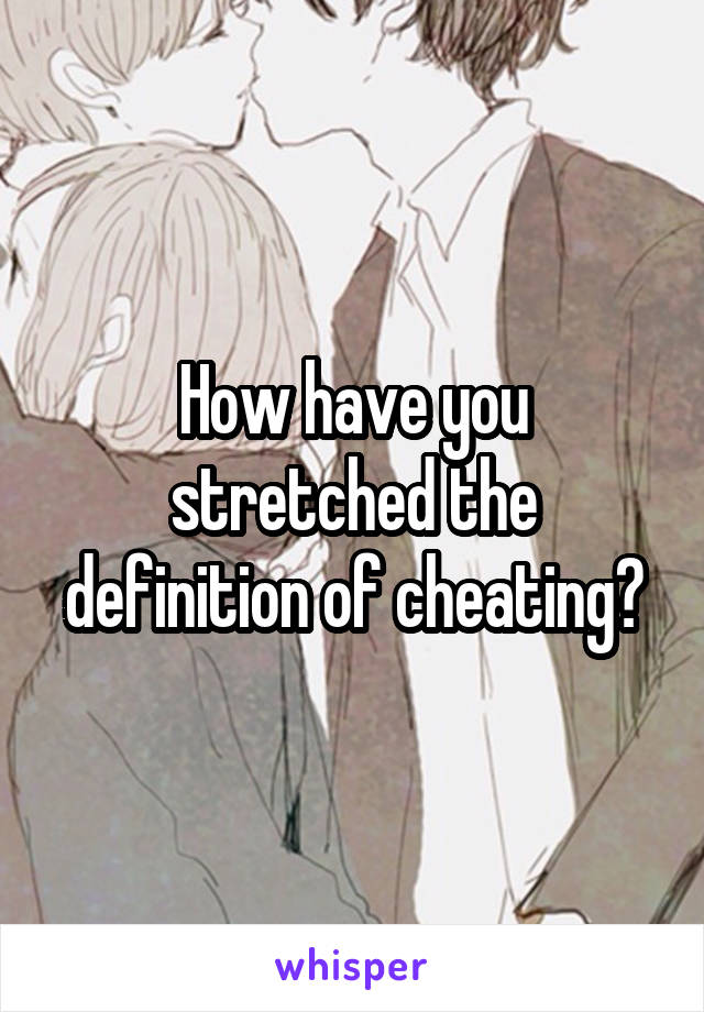 How have you stretched the definition of cheating?
