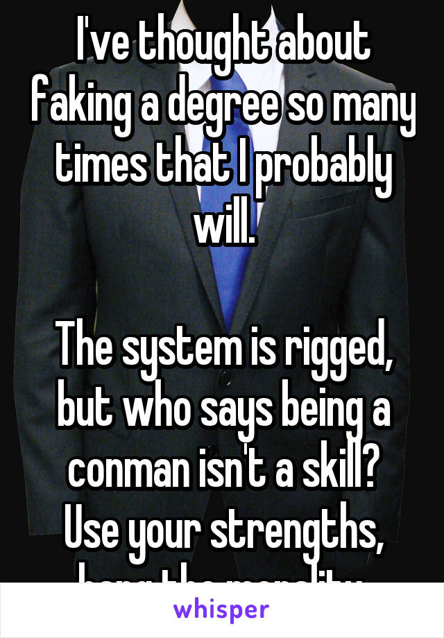 I've thought about faking a degree so many times that I probably will.  The system is rigged, but who says being a conman isn't a skill? Use your strengths, hang the morality.