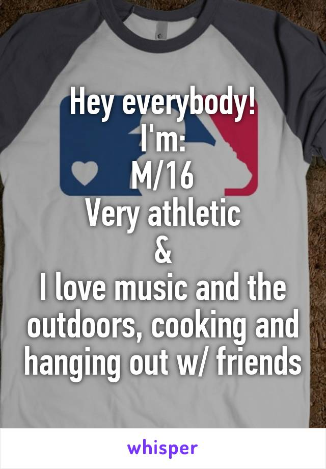 Hey everybody! I'm: M/16 Very athletic & I love music and the outdoors, cooking and hanging out w/ friends
