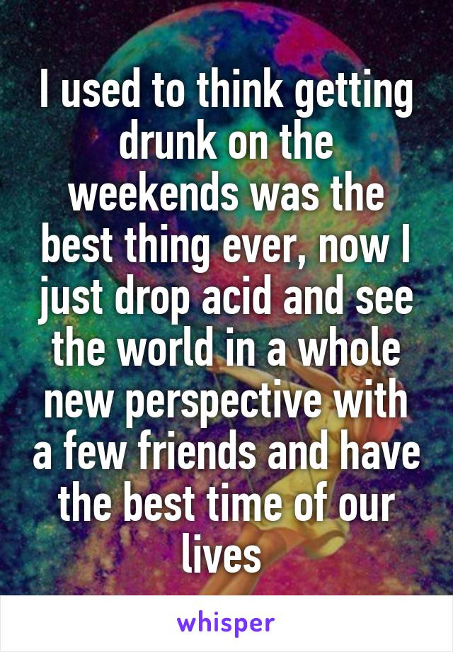 I used to think getting drunk on the weekends was the best thing ever, now I just drop acid and see the world in a whole new perspective with a few friends and have the best time of our lives