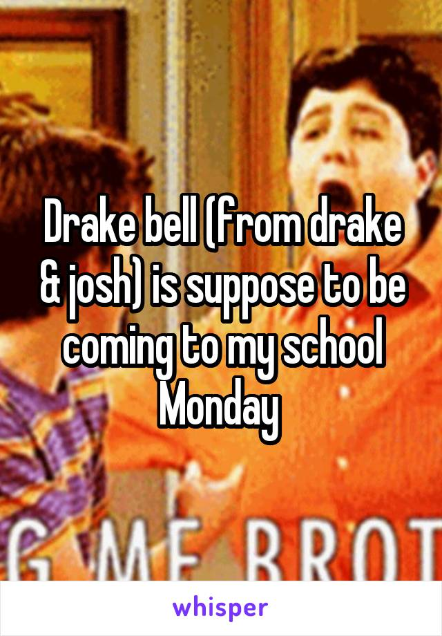 Drake bell (from drake & josh) is suppose to be coming to my school Monday