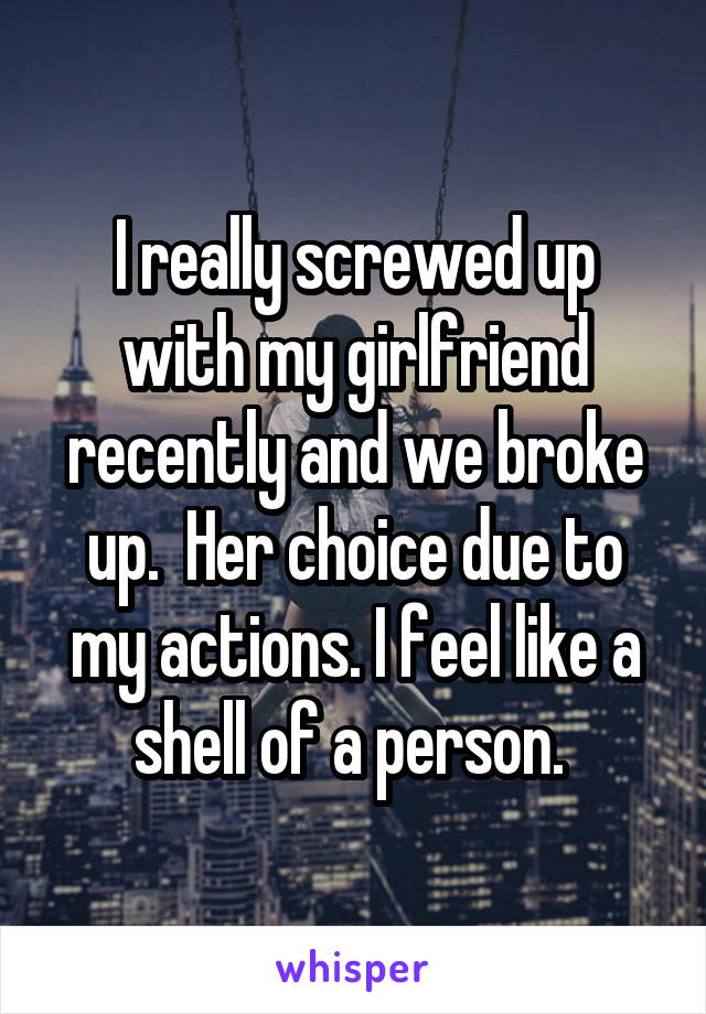 I really screwed up with my girlfriend recently and we broke up.  Her choice due to my actions. I feel like a shell of a person.
