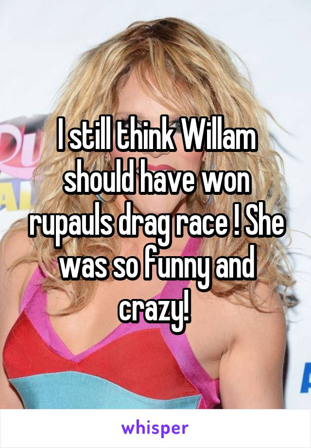 I still think Willam should have won rupauls drag race ! She was so funny and crazy!