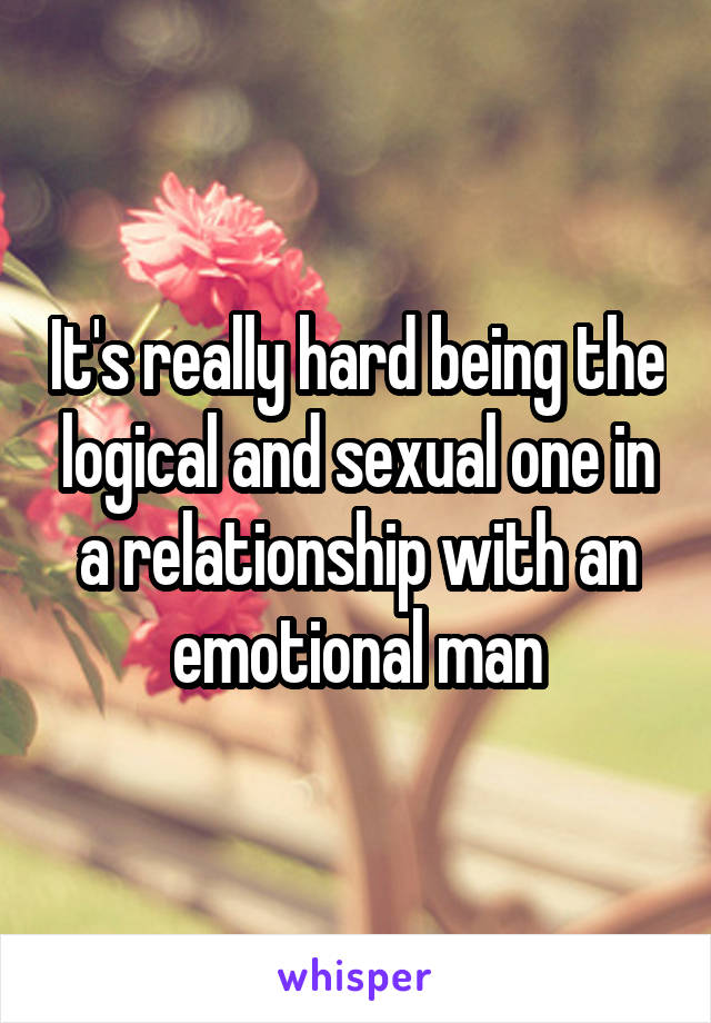 It's really hard being the logical and sexual one in a relationship with an emotional man
