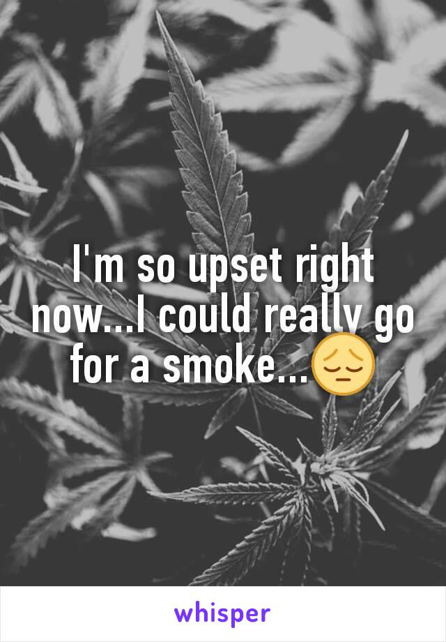 I'm so upset right now...I could really go for a smoke...😔
