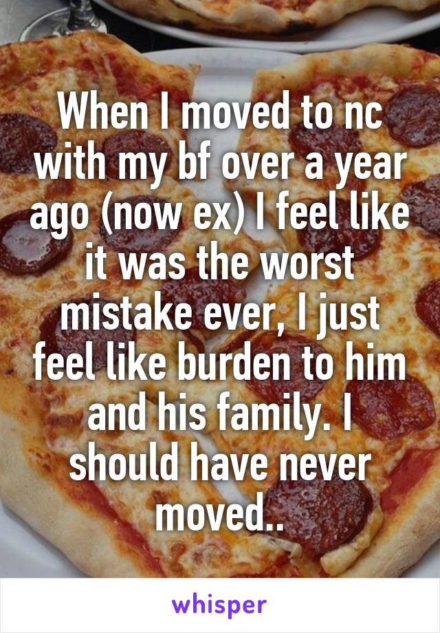 When I moved to nc with my bf over a year ago (now ex) I feel like it was the worst mistake ever, I just feel like burden to him and his family. I should have never moved..