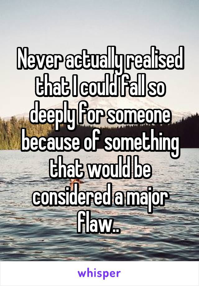Never actually realised that I could fall so deeply for someone because of something that would be considered a major flaw..